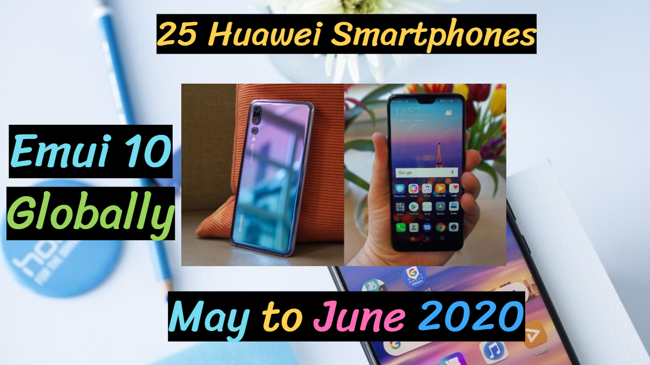 25 Huawei Smartphones which will Get Emui 10 Globally Revealed